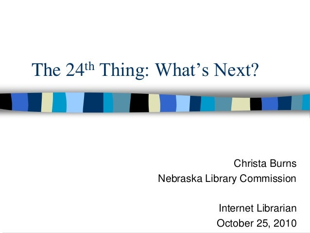 The 24th Thing: What's Next? Christa Burns Nebraska Library Commission Internet Librarian October 25, 2010