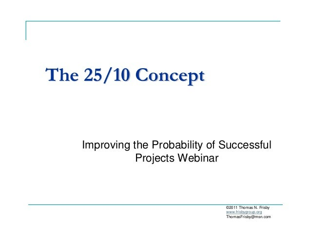 The 25/10 ConceptThe 25/10 Concept Improving the Probability of Successful Projects Webinar ©2011 Thomas N. Frisby www.fri...