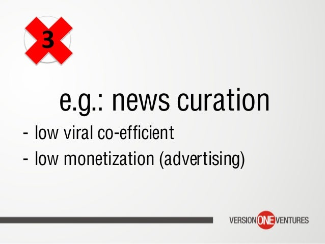 e.g.: news curation - low viral co-efficient - low monetization (advertising) 3