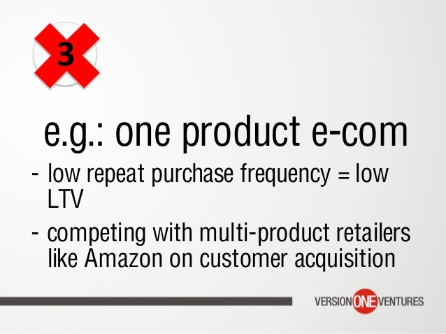 e.g.: one product e-com - low repeat purchase frequency = low LTV - competing with multi-product retailers like Amazon o...