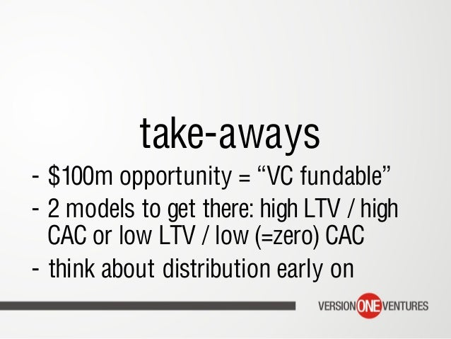 """take-aways - $100m opportunity = """"VC fundable"""" - 2 models to get there: high LTV / high CAC or low LTV / low (=zero) CAC..."""
