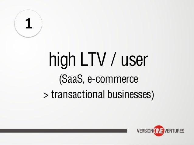 high LTV / user (SaaS, e-commerce > transactional businesses) 1