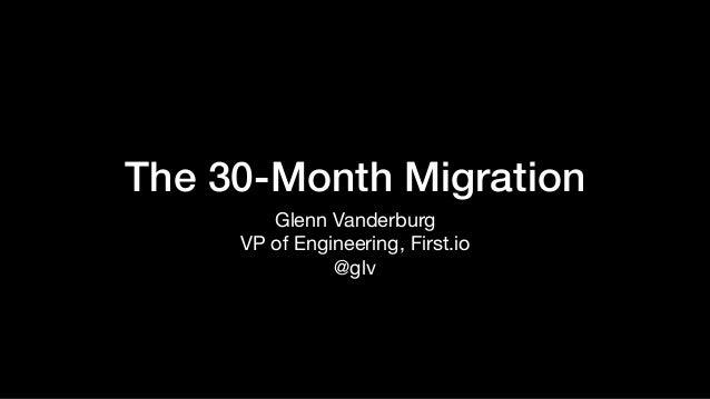 The 30-Month Migration Glenn Vanderburg  VP of Engineering, First.io  @glv