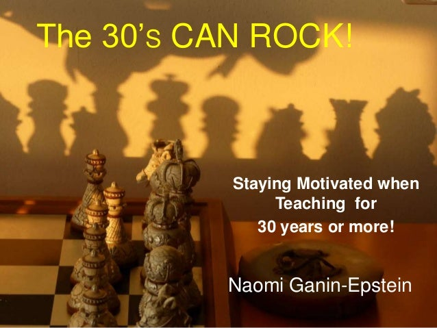 The 30'S CAN ROCK! Staying Motivated when Teaching for 30 years or more! Naomi Ganin-Epstein