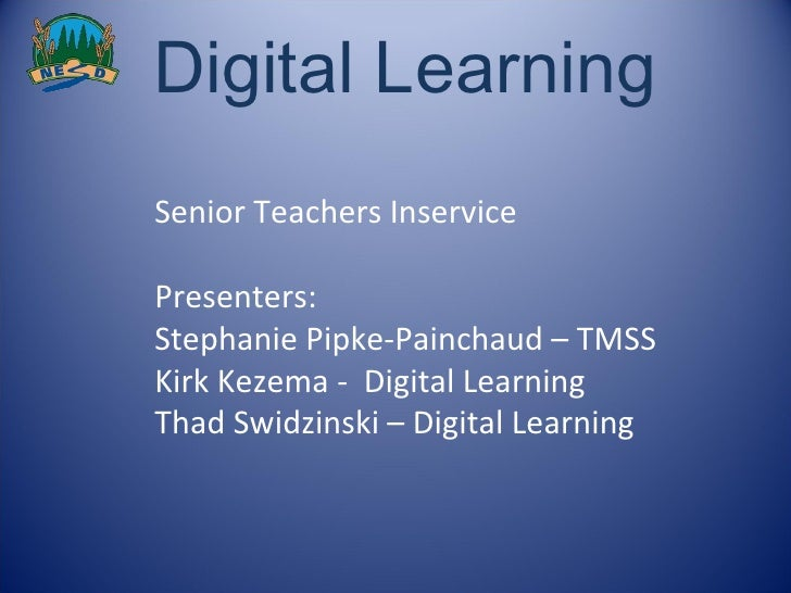 Digital Learning  Senior Teachers Inservice Presenters: Stephanie Pipke-Painchaud – TMSS Kirk Kezema -  Digital Learning T...