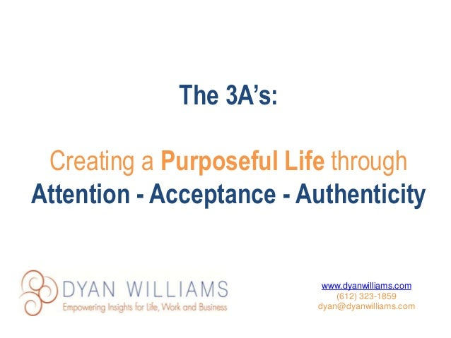 The 3A's: Creating a Purposeful Life through Attention - Acceptance - Authenticity www.dyanwilliams.com (612) 323-1859 dya...