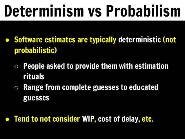 Determinism vs Probabilism ● Software estimates are typically deterministic (not probabilistic) ○ People asked to provide ...
