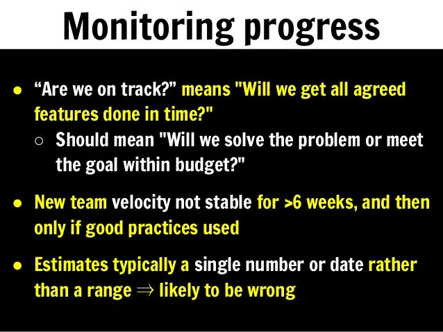 """Monitoring progress ● """"Are we on track?"""" means """"Will we get all agreed features done in time?"""" ○ Should mean """"Will we solv..."""