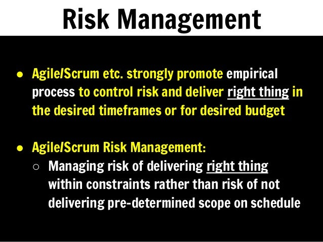 Risk Management ● Agile/Scrum etc. strongly promote empirical process to control risk and deliver right thing in the desir...