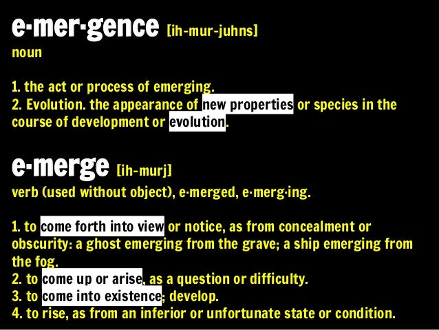 e·mer·gence [ih-mur-juhns] noun  1. the act or process of emerging. 2. Evolution. the appearance of new properties or spec...