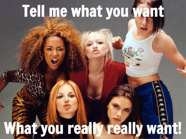 Tell me what you want  What you really really want!