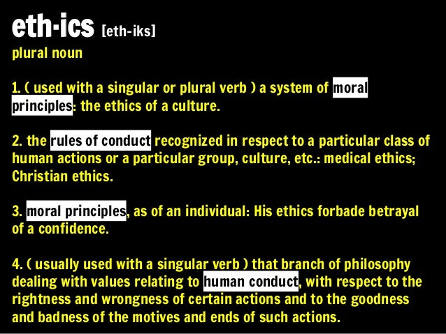 eth·ics [eth-iks] plural noun  1. ( used with a singular or plural verb ) a system of moral principles: the ethics of a cu...