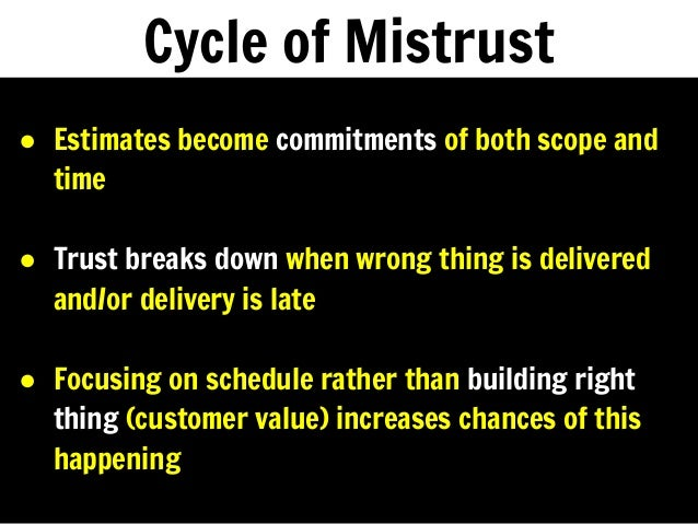 Cycle of Mistrust ● Estimates become commitments of both scope and time ● Trust breaks down when wrong thing is delivered ...