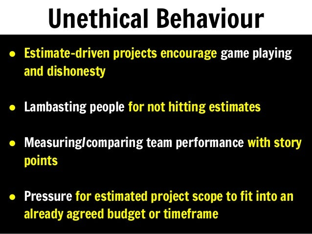 Unethical Behaviour ● Estimate-driven projects encourage game playing and dishonesty ● Lambasting people for not hitting e...