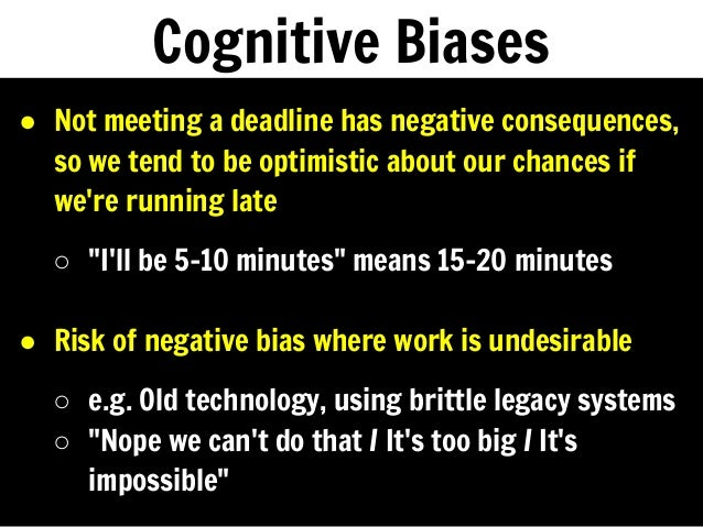 Cognitive Biases ● Not meeting a deadline has negative consequences, so we tend to be optimistic about our chances if we'r...