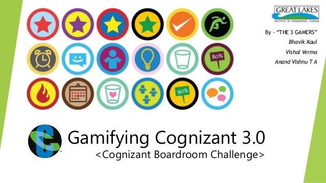 "Gamifying Cognizant 3.0<Cognizant Boardroom Challenge>By - ""THE 3 GAMERS""Bhavik KaulVishal VermaAnand Vishnu T A"