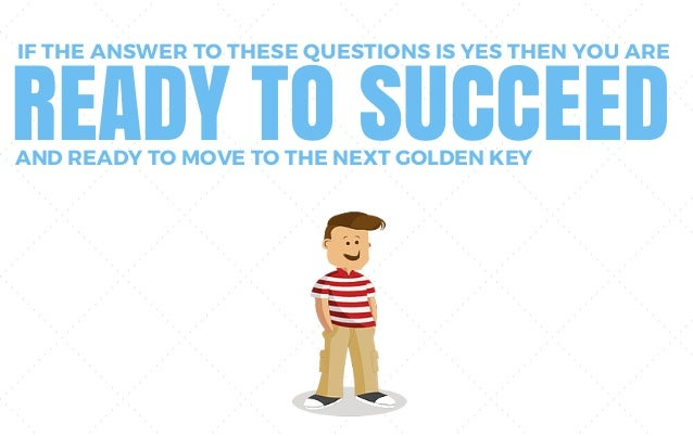 IF THE ANSWER TO THESE QUESTIONS IS YES THEN YOU ARE READY TO SUCCEEDAND READY TO MOVE TO THE NEXT GOLDEN KEY