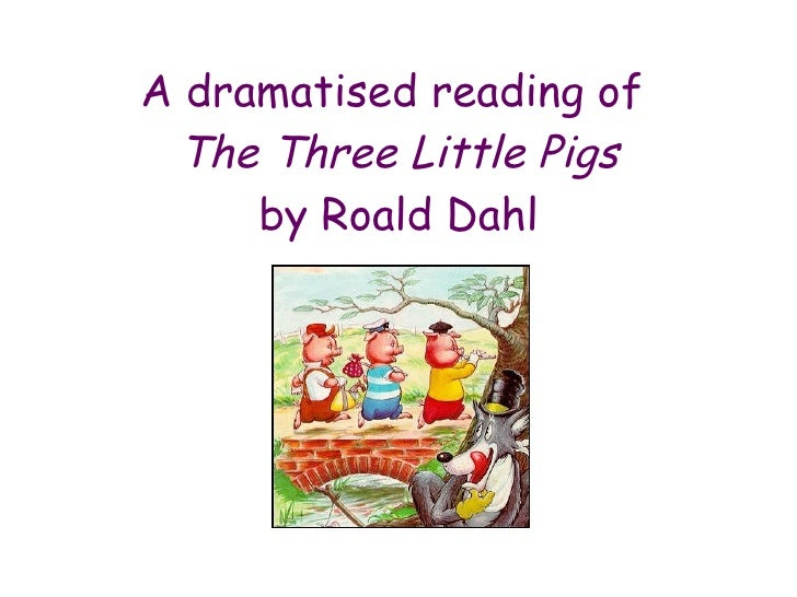 A dramatised reading of  The Three Little Pigs by Roald Dahl