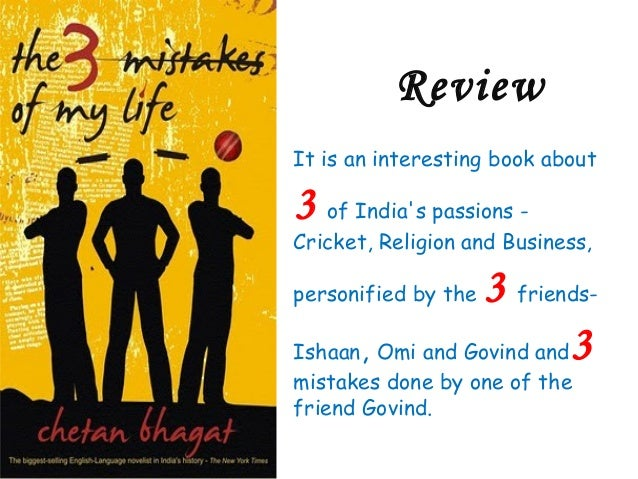 the three mistakes of my life The three mistakes of my life is the story of three youngsters who dream big the hero of the tale is govind like every youngster in gujarat – where the story is set – his dream is to be a successful businessman he joins hands with his closes friends ish and omi to open a shop selling cricket equipment.