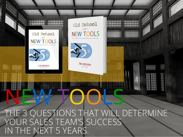 THE 3 QUESTIONS THAT WILL DETERMINE YOUR SALES TEAM'S SUCCESS IN THE NEXT 5 YEARS. NEW TOOLS