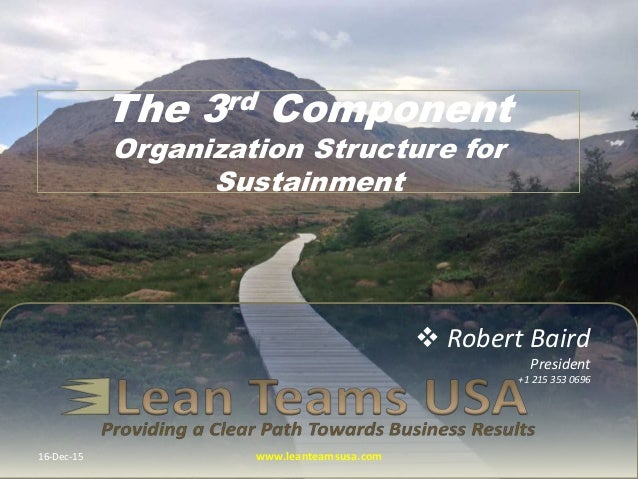  Robert Baird President +1 215 353 0696 The 3rd Component Organization Structure for Sustainment 16-Dec-15 www.leanteamsu...