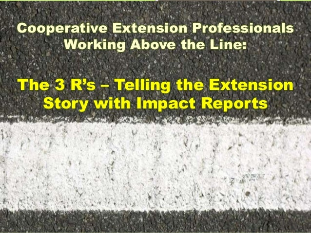 Cooperative Extension Professionals Working Above the Line: The 3 R's – Telling the Extension Story with Impact Reports