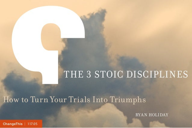 | 117.05ChangeThis THE 3 STOIC DISCIPLINES How to Turn Your Trials Into Triumphs RYAN HOLIDAY