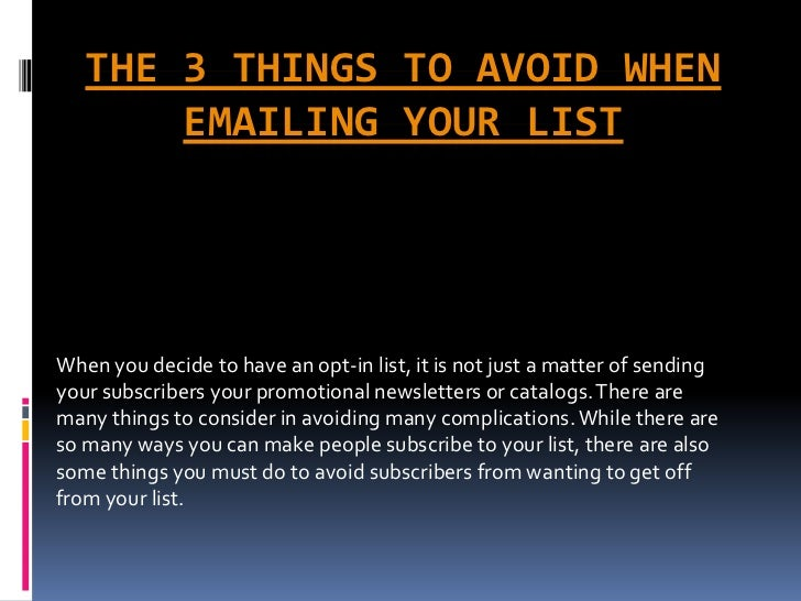 THE 3 THINGS TO AVOID WHEN       EMAILING YOUR LISTWhen you decide to have an opt-in list, it is not just a matter of send...