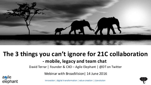 The 3 things you can't ignore for 21C collaboration - mobile, legacy and team chat Webinar with BroadVision| 14 June 2016 ...