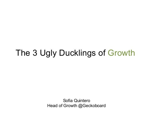 The 3 Ugly Ducklings of Growth  Sofia Quintero  Head of Growth @Geckoboard