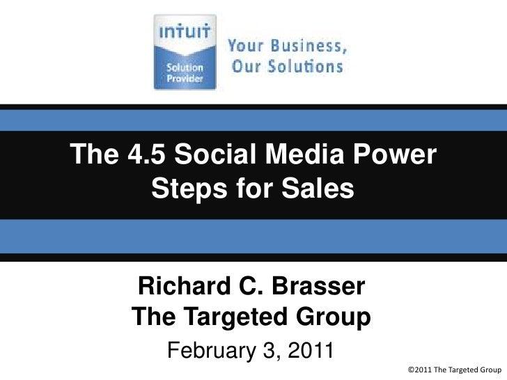 The 4.5 Social Media Power Steps for Sales<br />Richard C. Brasser<br />The Targeted Group<br />February 3, 2011<br />©201...