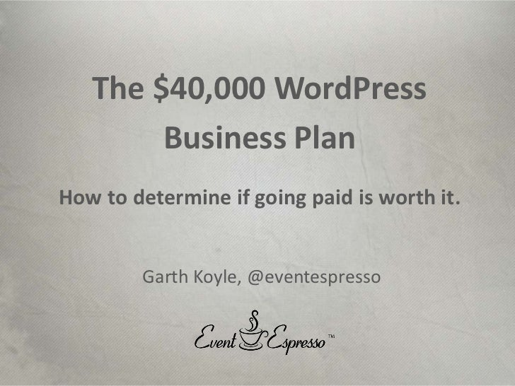 Event Espresso, LLC. Copyright 2011<br />The $40,000 WordPress<br />Business Plan<br />How to determine if going paid is w...