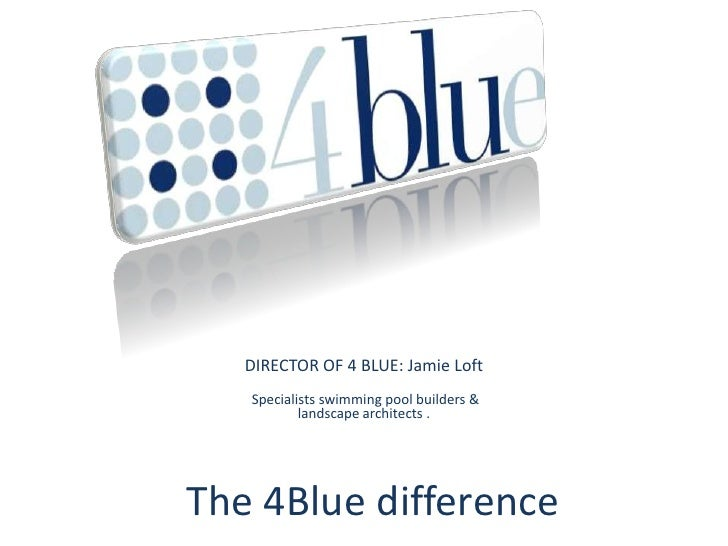 DIRECTOR OF 4 BLUE: Jamie Loft<br />Specialists swimming pool builders &landscape architects .<br />The 4Blue difference<b...