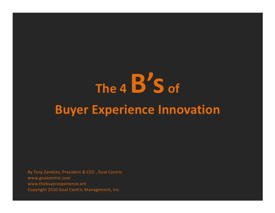 The 4            B's of              Buyer Experience Innovation    By Tony Zambito, President & CEO , Goal Centric www.go...