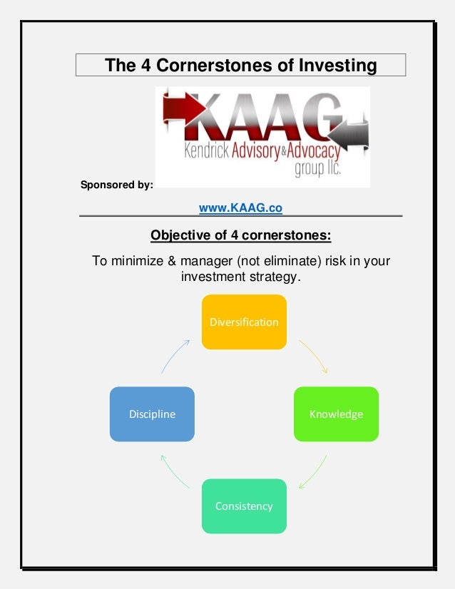 The 4 Cornerstones of Investing Sponsored by: www.KAAG.co Objective of 4 cornerstones: To minimize & manager (not eliminat...