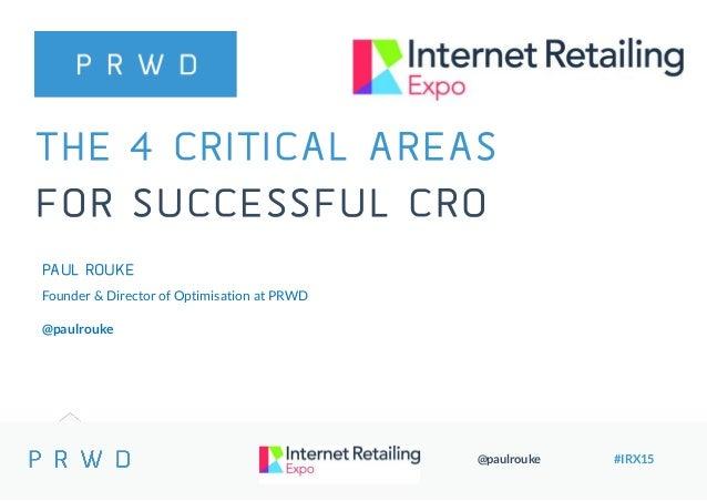 @paulrouke #IRX15 THE 4 CRITICAL AREAS FOR SUCCESSFUL CRO PAUL ROUKE Founder & Director of Optimisation at PRWD @paulrouke