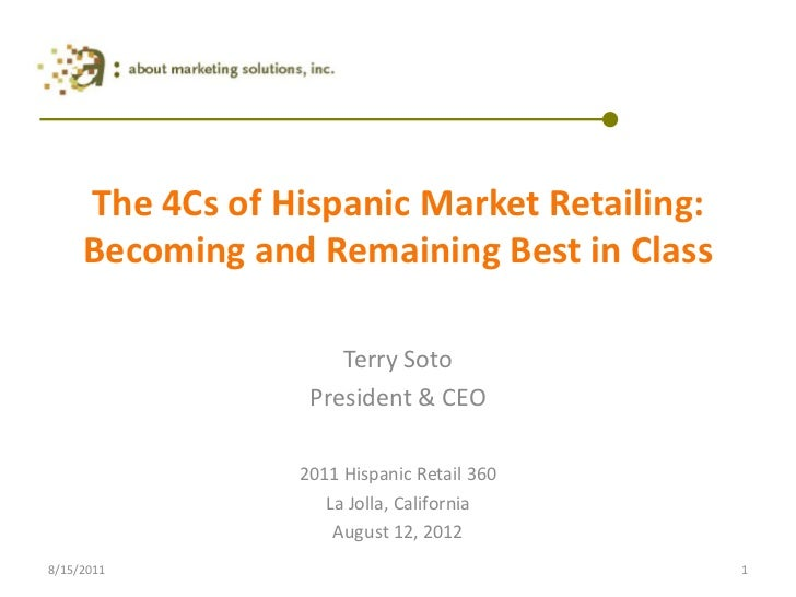 The 4Cs of Hispanic Market Retailing: Becoming and Remaining Best in Class<br />Terry Soto<br />President & CEO<br />2011 ...