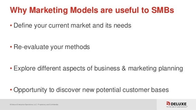 © Deluxe Enterprise Operations, LLC. Proprietary and Confidential. Why Marketing Models are useful to SMBs • Define your c...