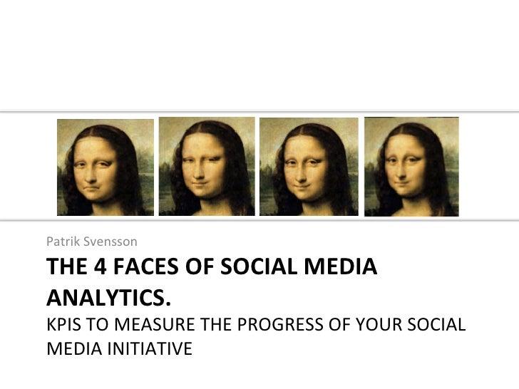 Patrik Svensson THE 4 FACES OF SOCIAL MEDIA ANALYTICS.  KPIS TO MEASURE THE PROGRESS OF YO...