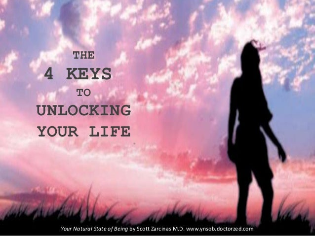 THE 4 KEYS TO UNLOCKING YOUR LIFE Your Natural State of Being by Scott Zarcinas M.D. www.ynsob.doctorzed.com