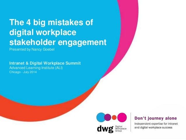 The 4 big mistakes of digital workplace stakeholder engagement Presented by Nancy Goebel Intranet & Digital Workplace Summ...
