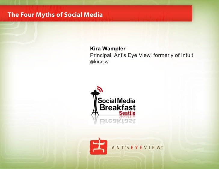 The Four Myths of Social Media                             Kira Wampler                          Principal, Ant's Eye View...