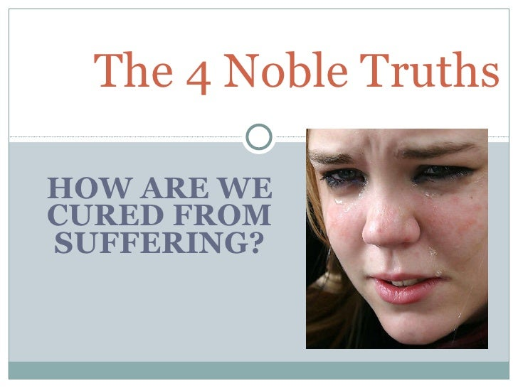 HOW ARE WE CURED FROM SUFFERING ? The 4 Noble Truths