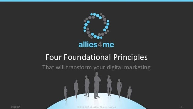 Four Foundational Principles That will transform your digital marketing 8/19/2017 © 2012-2017, allies4me, All rights reser...