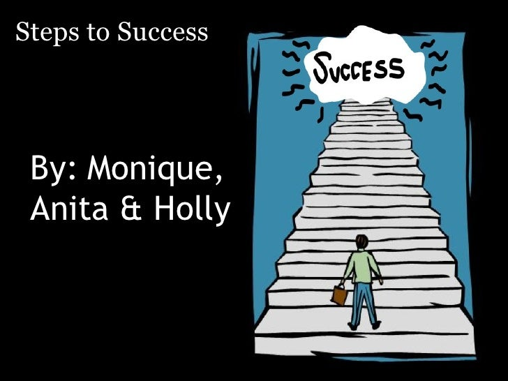 Steps to Success      By: Monique,  Anita & Holly