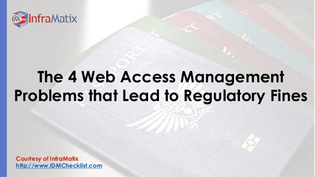 Courtesy of InfraMatix  http://www.IDMChecklist.com  The 4 Web Access Management Problems that Lead to Regulatory Fines
