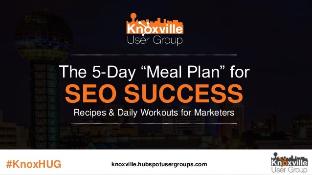 "The 5-Day ""Meal Plan"" for SEO SUCCESS Recipes & Daily Workouts for Marketers #KnoxHUG knoxville.hubspotusergroups.com"