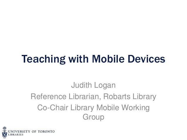 Teaching with Mobile Devices            Judith Logan Reference Librarian, Robarts Library  Co-Chair Library Mobile Working...