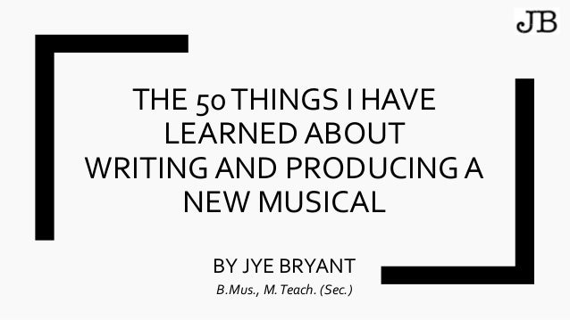 THE 50THINGS I HAVE LEARNED ABOUT WRITING AND PRODUCING A NEW MUSICAL BY JYE BRYANT B.Mus., M.Teach. (Sec.)