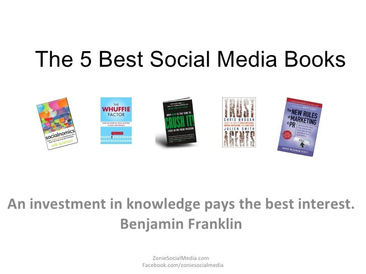 The 5 Best Social Media Books An investment in knowledge pays the best interest.  Benjamin Franklin  ZonieSocialMedia.com ...